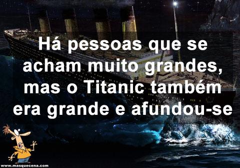 Há pessoas que se acham muito grandes, mas o Titanic também era grande e afundou-se